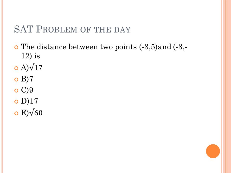 SAT Problem of the day The distance between two points (-3,5)and (-3,- 12) is. A)√17. B)7. C)9. D)17.