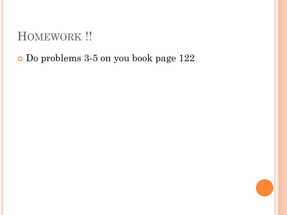 Homework !! Do problems 3-5 on you book page 122