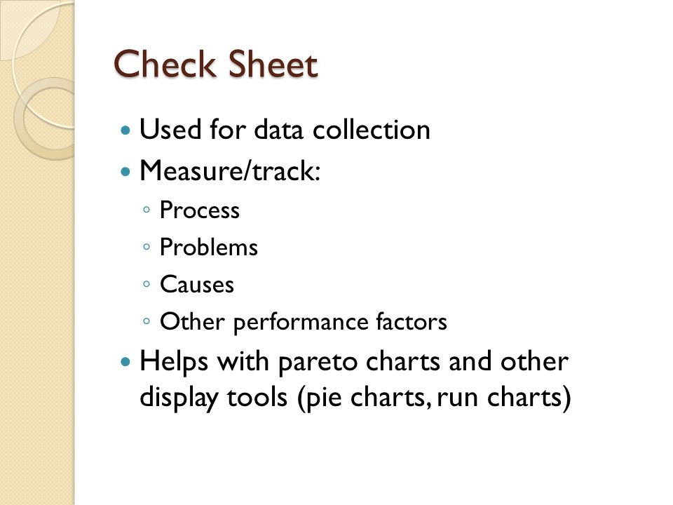 Check Sheet Used for data collection Measure/track: