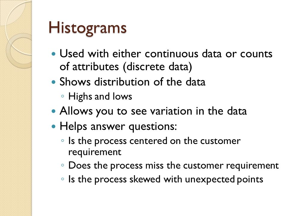 Histograms Used with either continuous data or counts of attributes (discrete data) Shows distribution of the data.