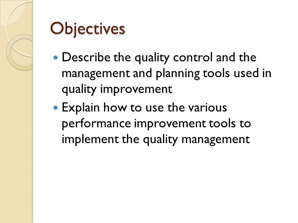 Objectives Describe the quality control and the management and planning tools used in quality improvement.