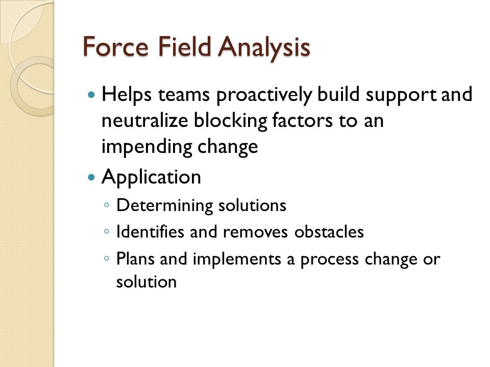 Force Field Analysis Helps teams proactively build support and neutralize blocking factors to an impending change.