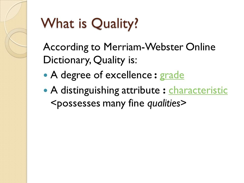 What is Quality According to Merriam-Webster Online Dictionary, Quality is: A degree of excellence : grade.