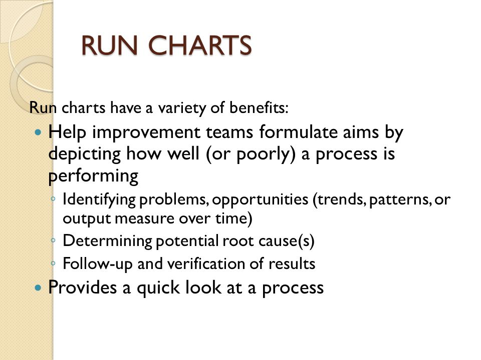 RUN CHARTS Run charts have a variety of benefits: Help improvement teams formulate aims by depicting how well (or poorly) a process is performing.