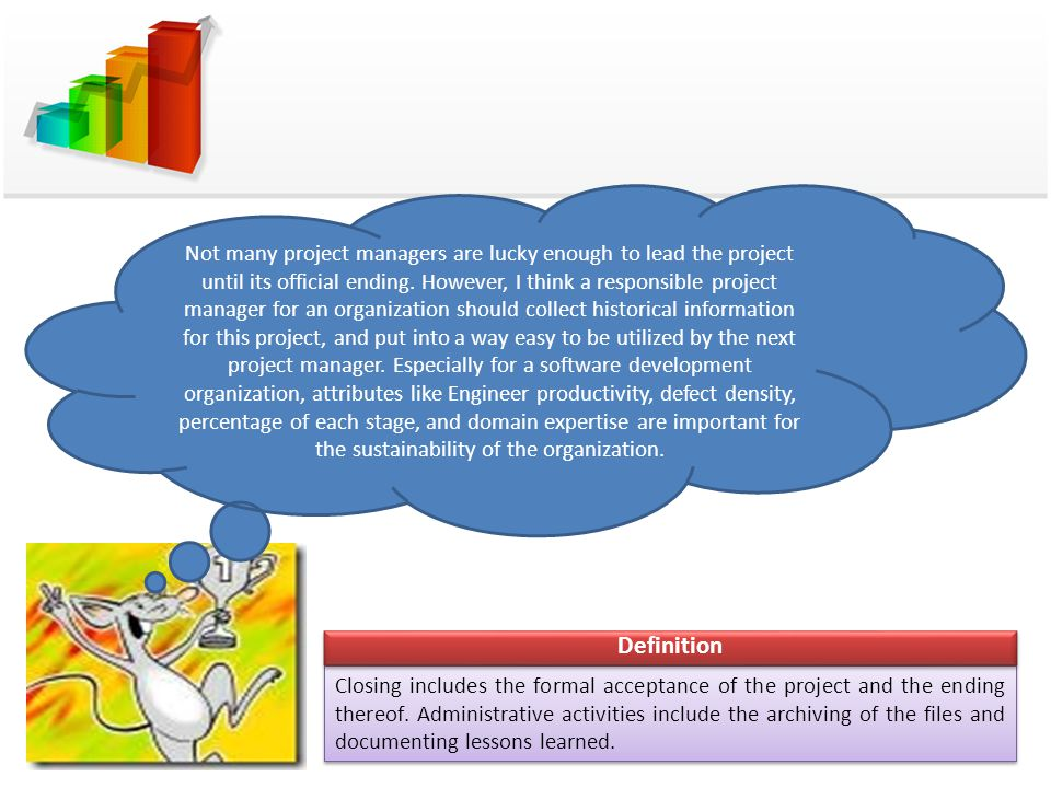 Not many project managers are lucky enough to lead the project until its official ending. However, I think a responsible project manager for an organization should collect historical information for this project, and put into a way easy to be utilized by the next project manager. Especially for a software development organization, attributes like Engineer productivity, defect density, percentage of each stage, and domain expertise are important for the sustainability of the organization.
