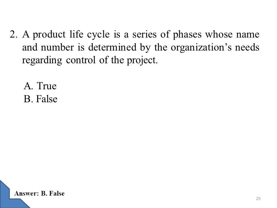 2. A product life cycle is a series of phases whose name and number is determined by the organization's needs regarding control of the project.