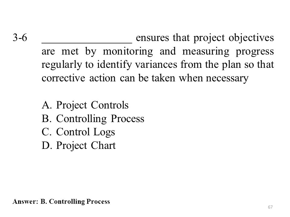 3-6 ________________ ensures that project objectives are met by monitoring and measuring progress regularly to identify variances from the plan so that corrective action can be taken when necessary
