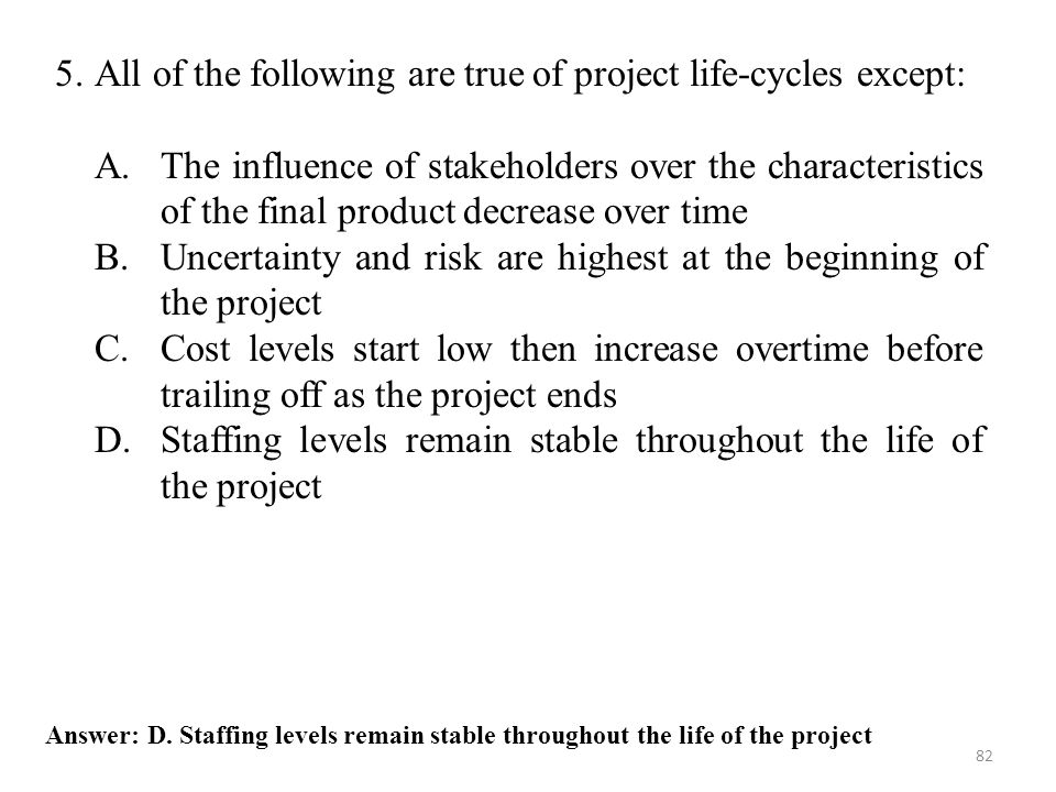 5. All of the following are true of project life-cycles except: