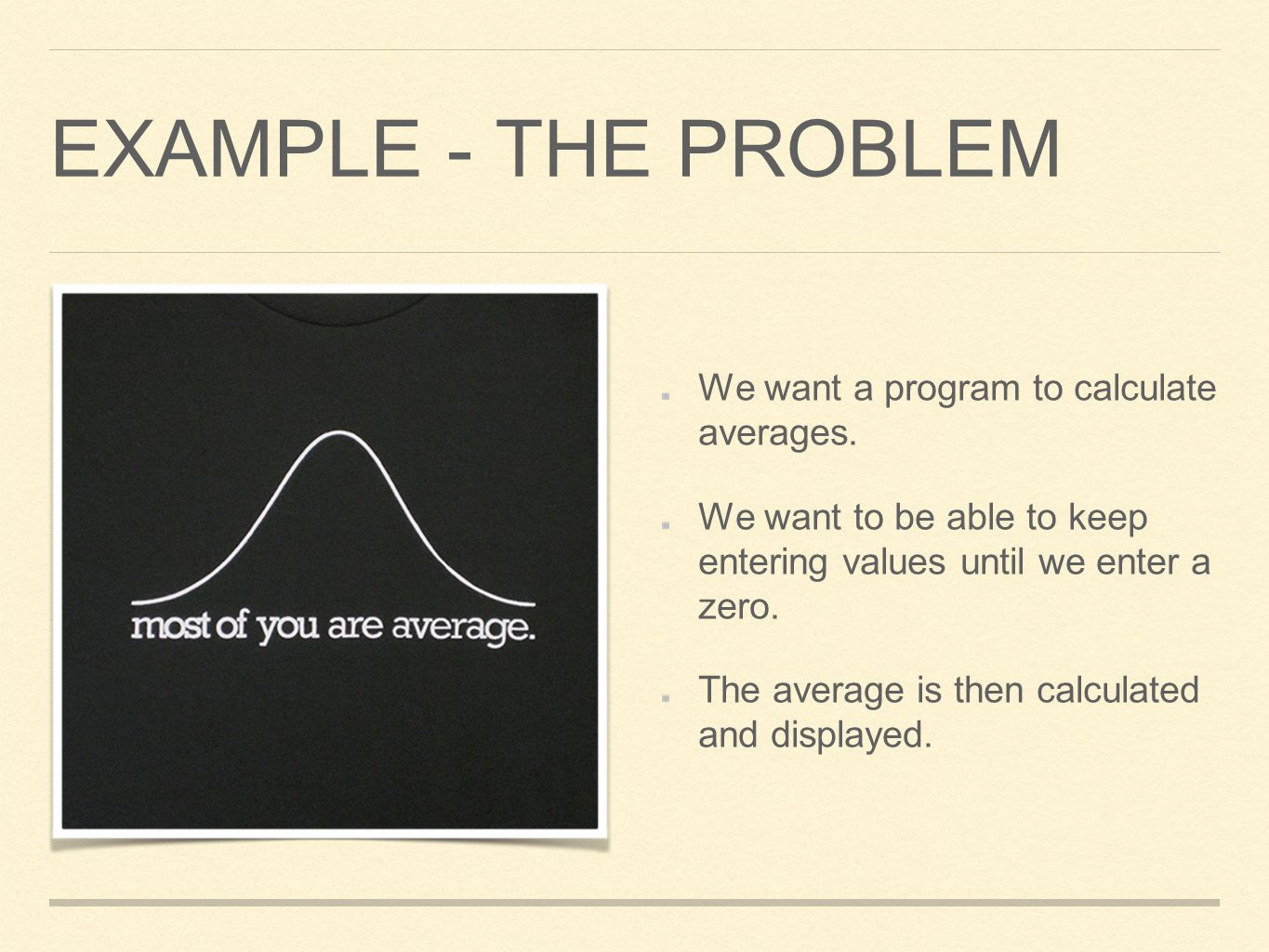 Example - The Problem We want a program to calculate averages.
