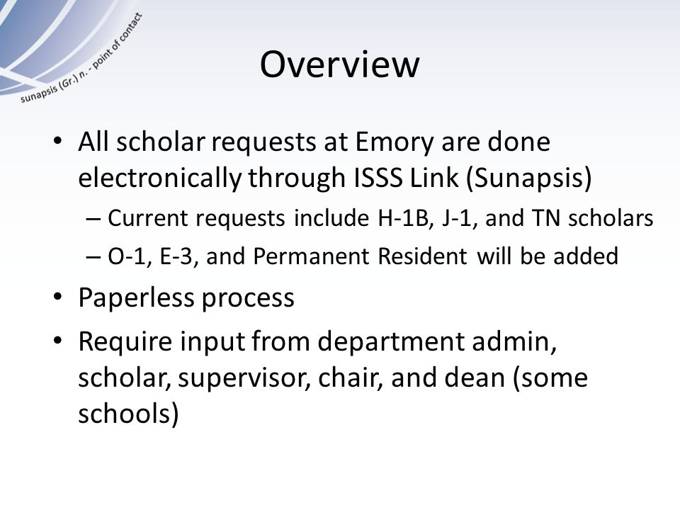 Overview All scholar requests at Emory are done electronically through ISSS Link (Sunapsis) Current requests include H-1B, J-1, and TN scholars.