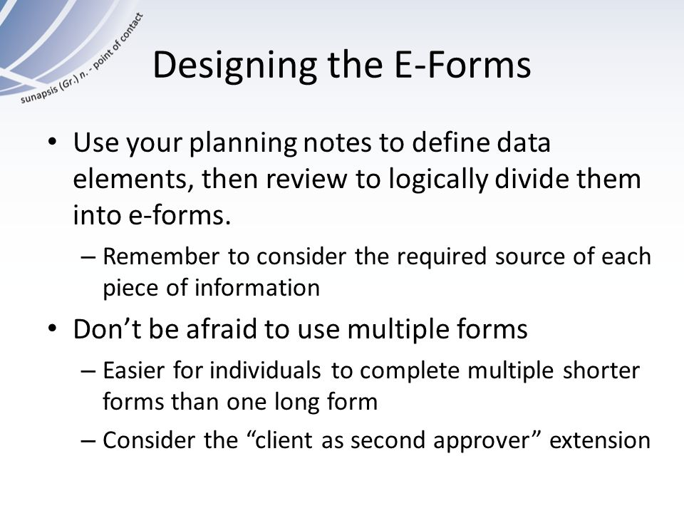 Designing the E-Forms Use your planning notes to define data elements, then review to logically divide them into e-forms.