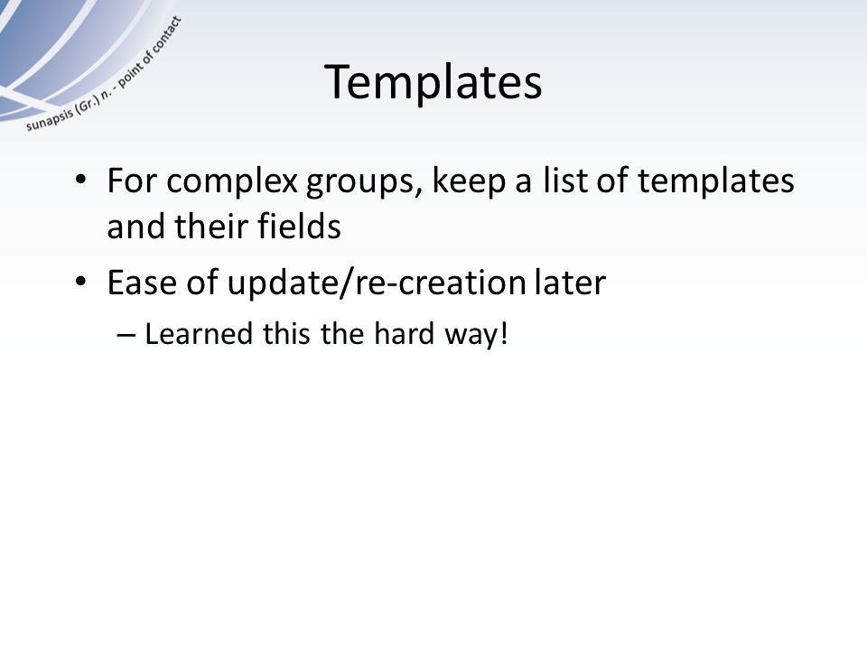 Templates For complex groups, keep a list of templates and their fields. Ease of update/re-creation later.