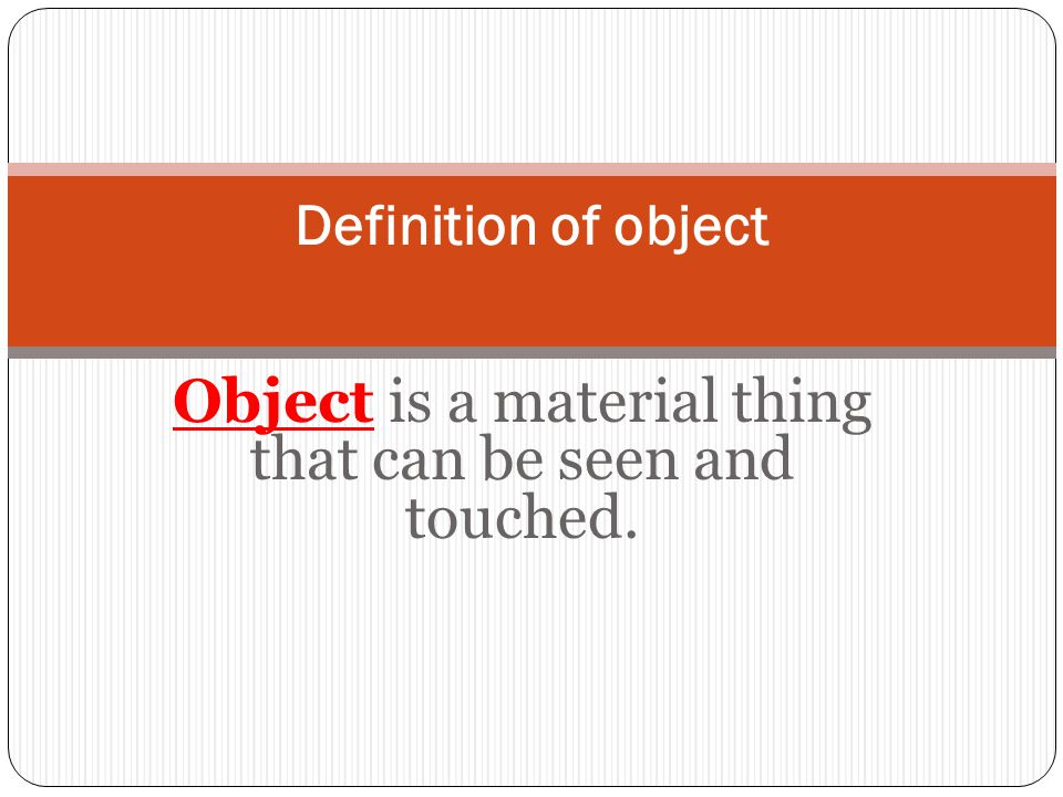 Object is a material thing that can be seen and touched.