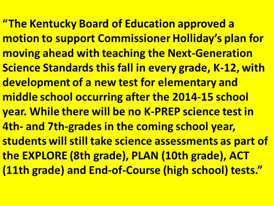 The Kentucky Board of Education approved a motion to support Commissioner Holliday's plan for moving ahead with teaching the Next-Generation Science Standards this fall in every grade, K-12, with development of a new test for elementary and middle school occurring after the 2014-15 school year.