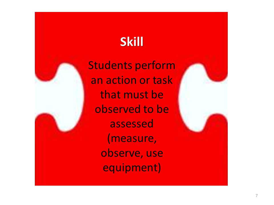 Skill Students perform an action or task that must be observed to be assessed (measure, observe, use equipment)