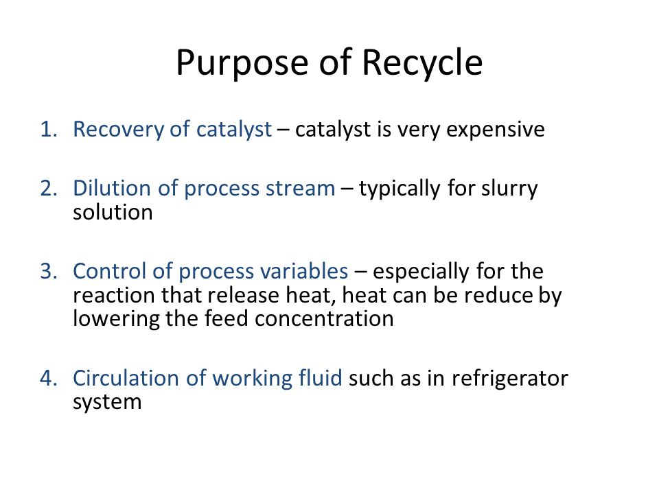Purpose of Recycle Recovery of catalyst – catalyst is very expensive