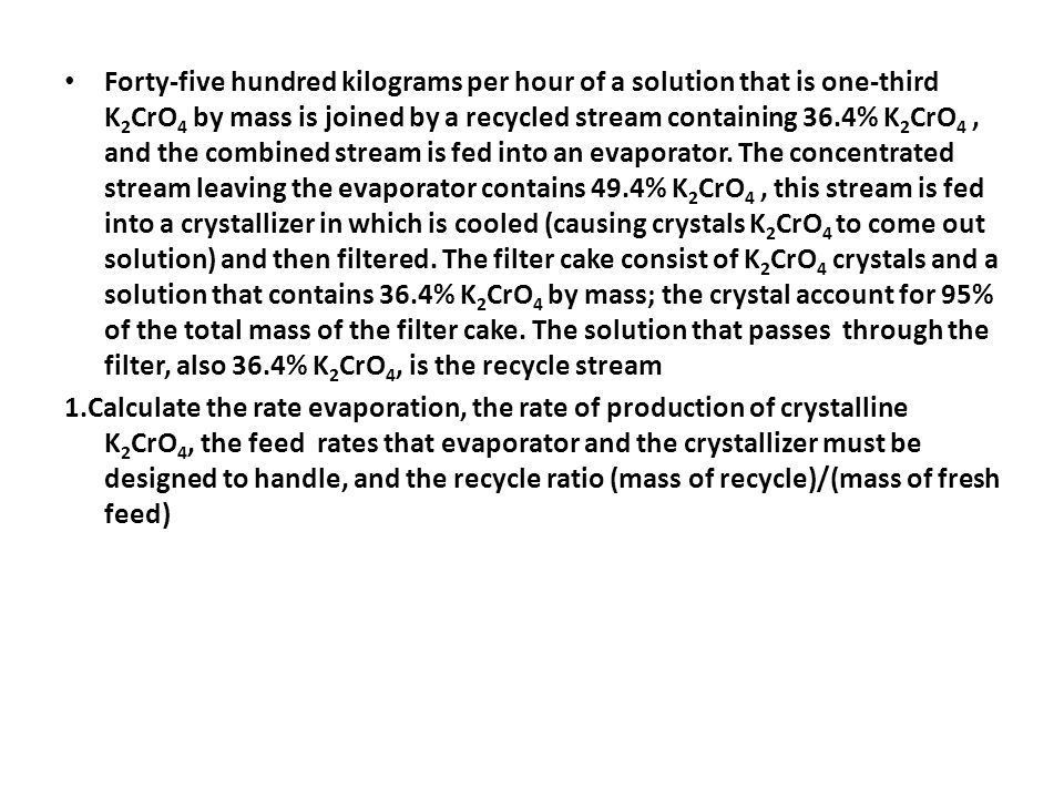 Forty-five hundred kilograms per hour of a solution that is one-third K2CrO4 by mass is joined by a recycled stream containing 36.4% K2CrO4 , and the combined stream is fed into an evaporator. The concentrated stream leaving the evaporator contains 49.4% K2CrO4 , this stream is fed into a crystallizer in which is cooled (causing crystals K2CrO4 to come out solution) and then filtered. The filter cake consist of K2CrO4 crystals and a solution that contains 36.4% K2CrO4 by mass; the crystal account for 95% of the total mass of the filter cake. The solution that passes through the filter, also 36.4% K2CrO4, is the recycle stream