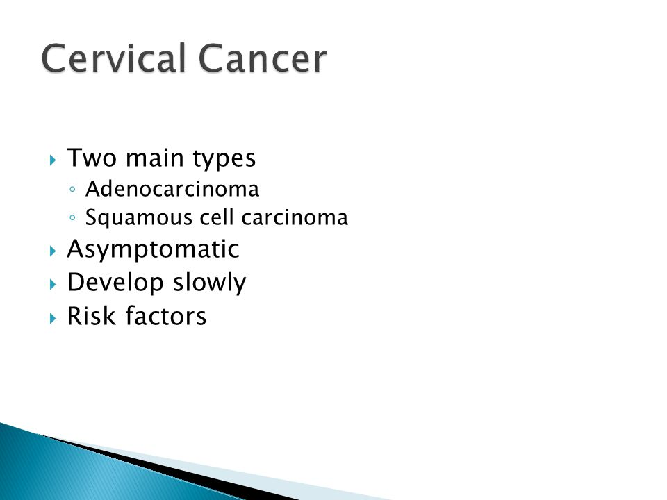 Cervical Cancer Two main types Asymptomatic Develop slowly
