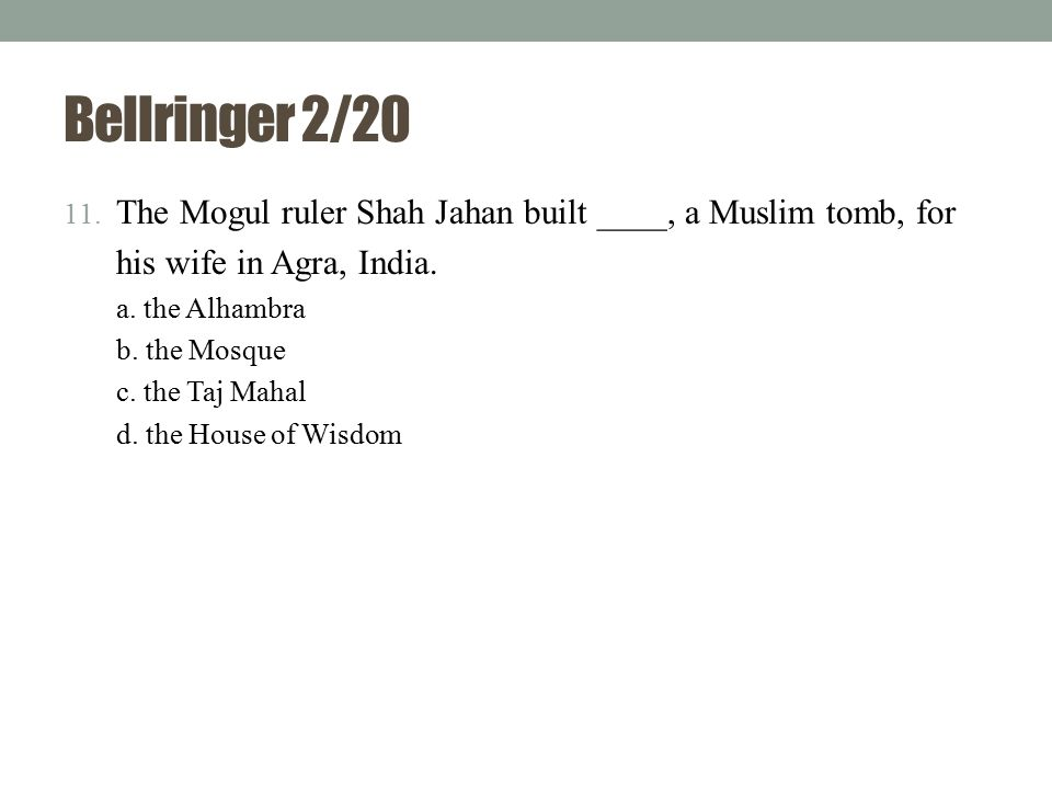 Bellringer 2/20 The Mogul ruler Shah Jahan built ____, a Muslim tomb, for. his wife in Agra, India.
