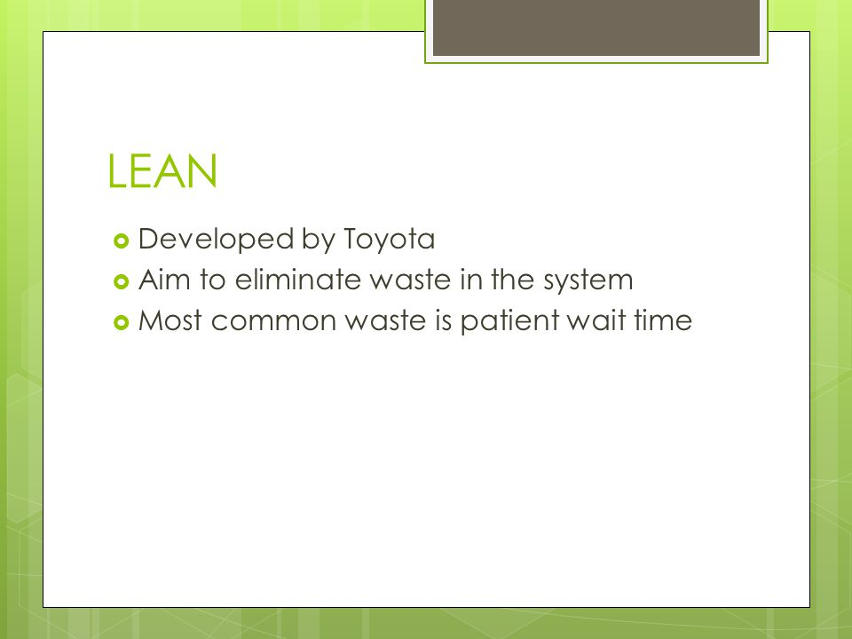 LEAN Developed by Toyota Aim to eliminate waste in the system
