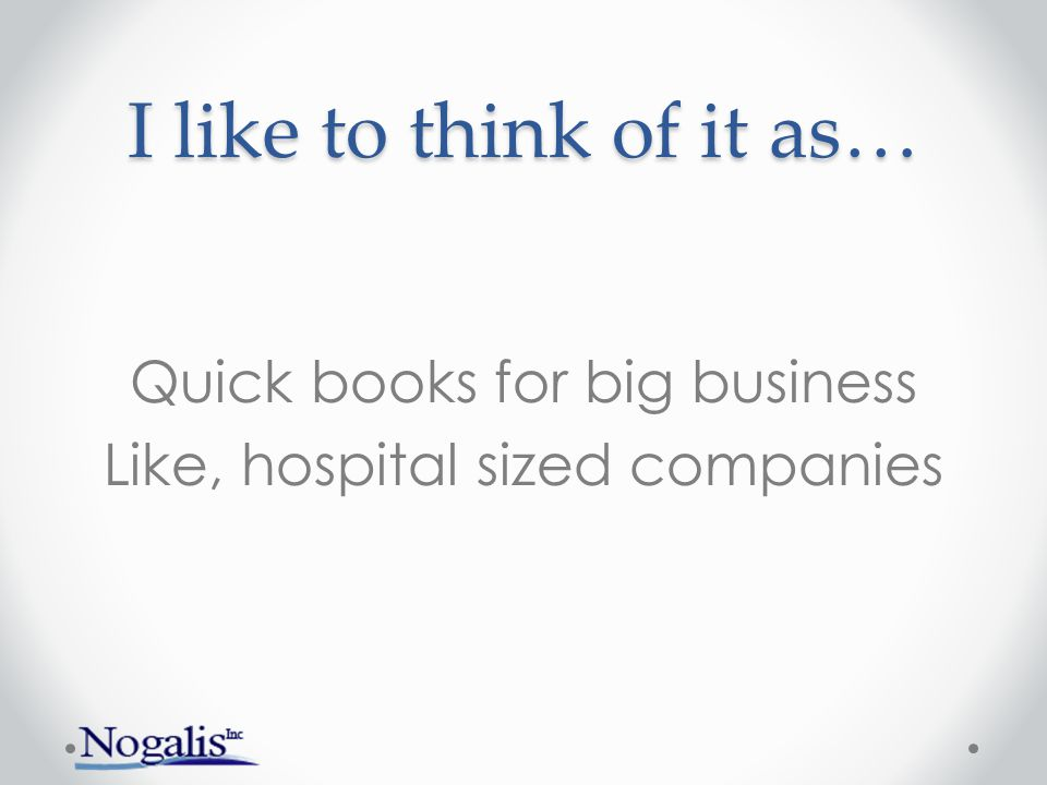 I like to think of it as… Quick books for big business