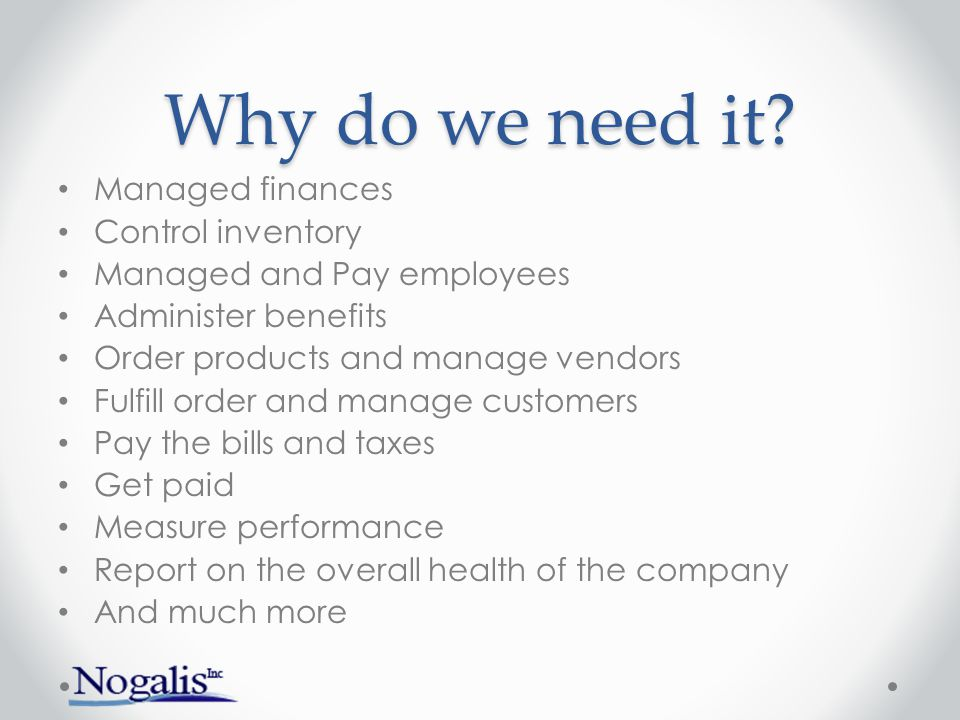 Why do we need it Managed finances Control inventory