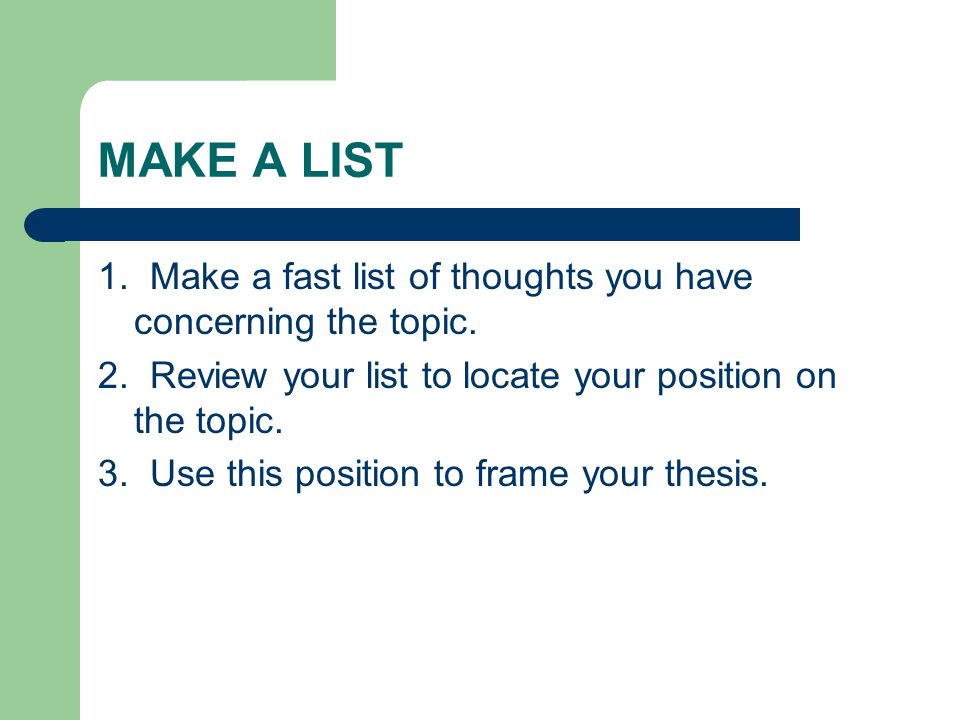 MAKE A LIST 1. Make a fast list of thoughts you have concerning the topic. 2. Review your list to locate your position on the topic.