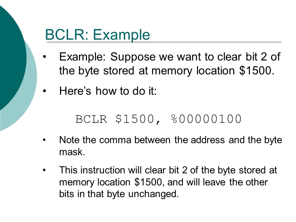 BCLR: Example Example: Suppose we want to clear bit 2 of the byte stored at memory location $1500.