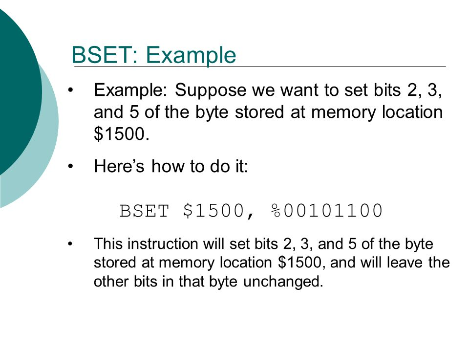 BSET: Example Example: Suppose we want to set bits 2, 3, and 5 of the byte stored at memory location $1500.