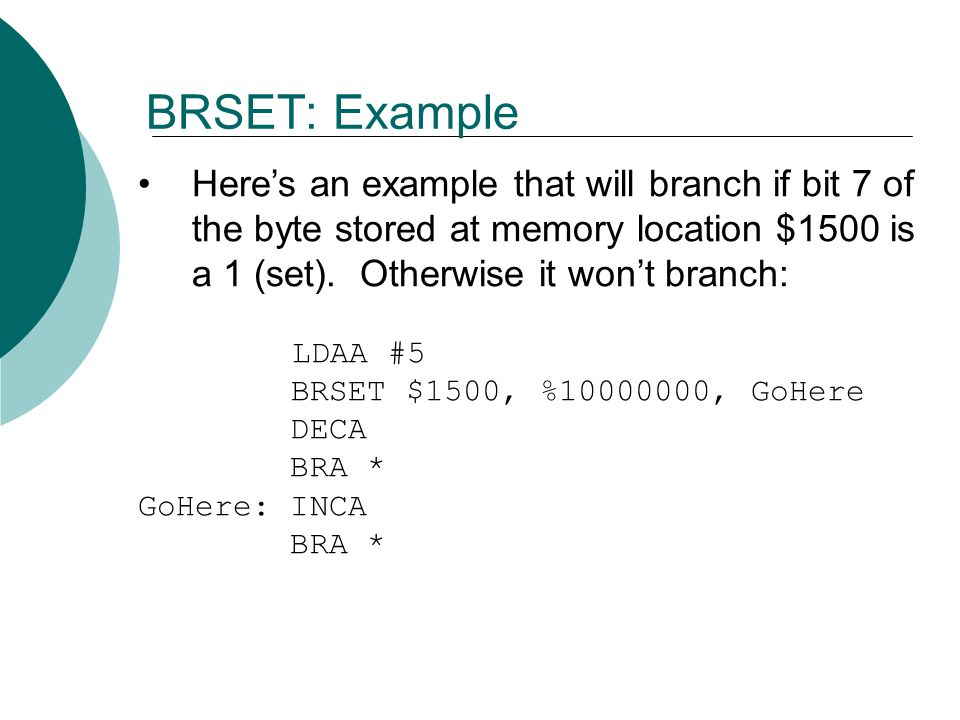 BRSET: Example Here's an example that will branch if bit 7 of the byte stored at memory location $1500 is a 1 (set). Otherwise it won't branch: