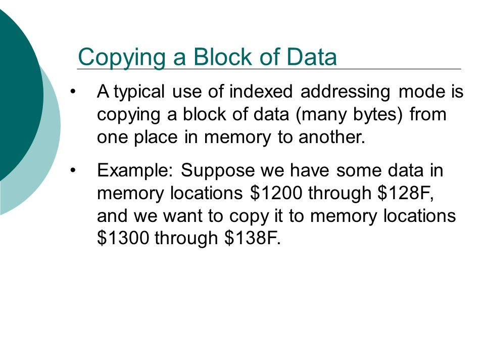 Copying a Block of Data A typical use of indexed addressing mode is copying a block of data (many bytes) from one place in memory to another.