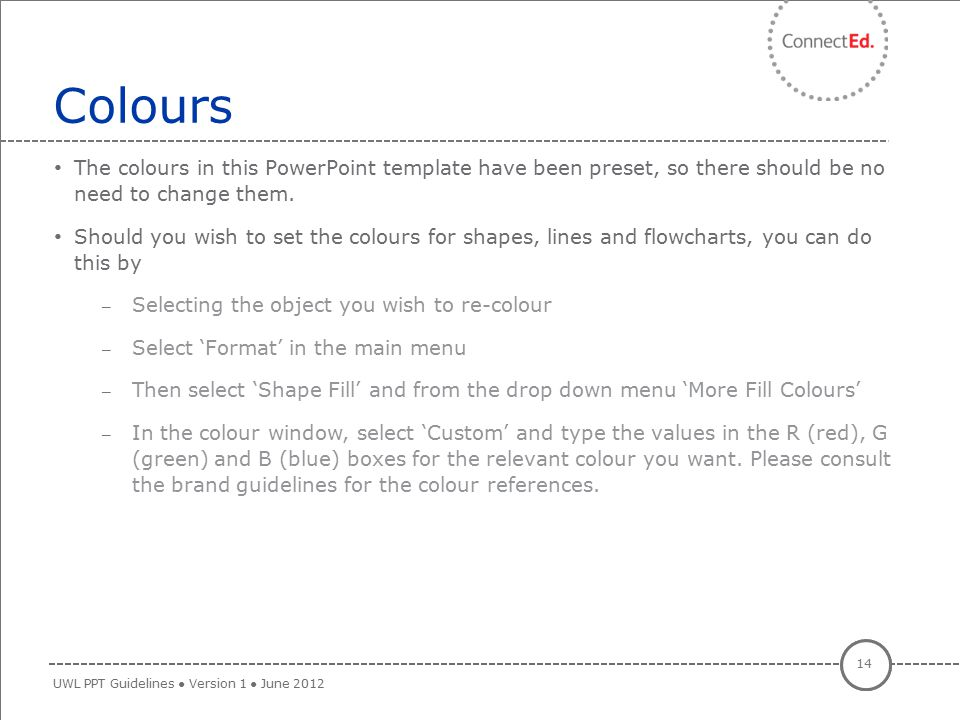 Colours The colours in this PowerPoint template have been preset, so there should be no need to change them.