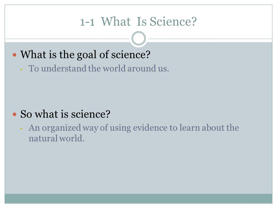 1-1 What Is Science What is the goal of science So what is science