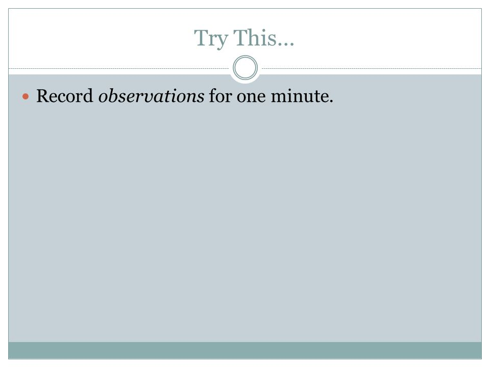 Try This… Record observations for one minute.