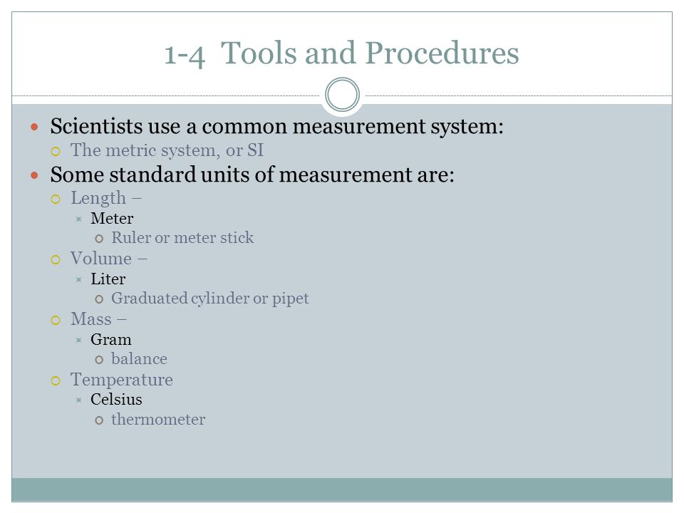 1-4 Tools and Procedures Scientists use a common measurement system: