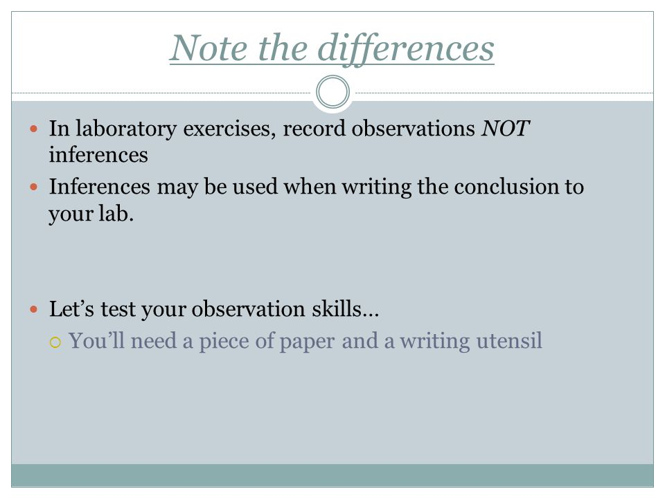 Note the differences In laboratory exercises, record observations NOT inferences. Inferences may be used when writing the conclusion to your lab.