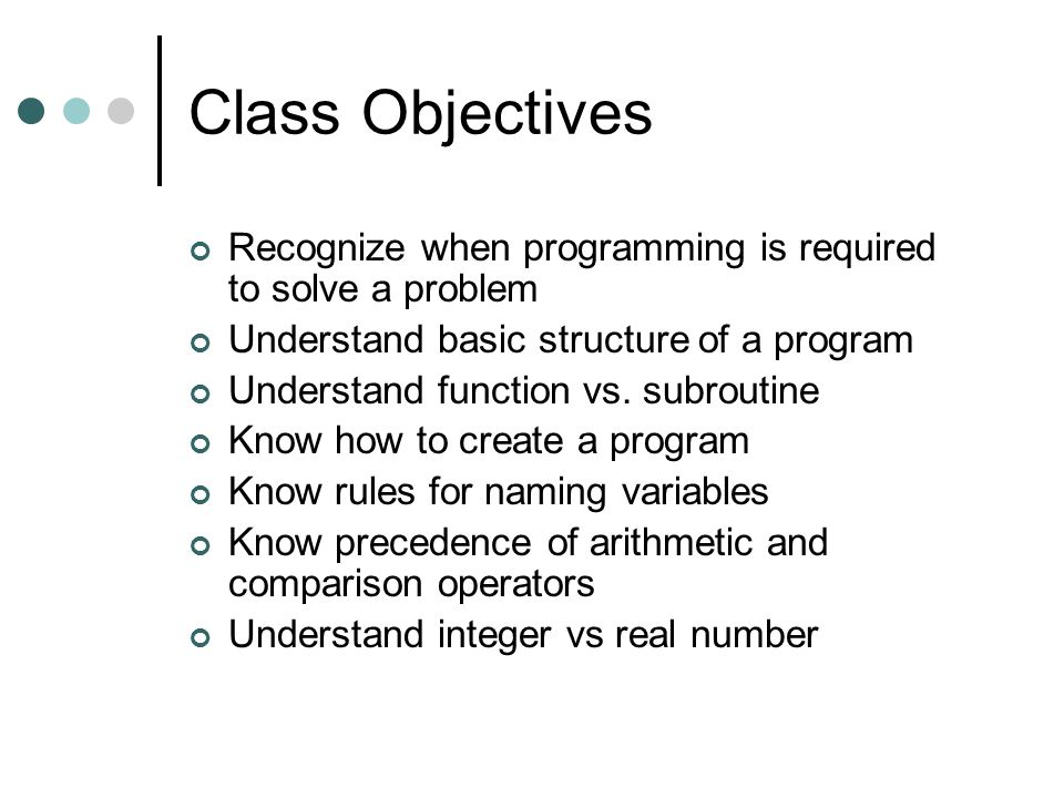 Class Objectives Recognize when programming is required to solve a problem. Understand basic structure of a program.