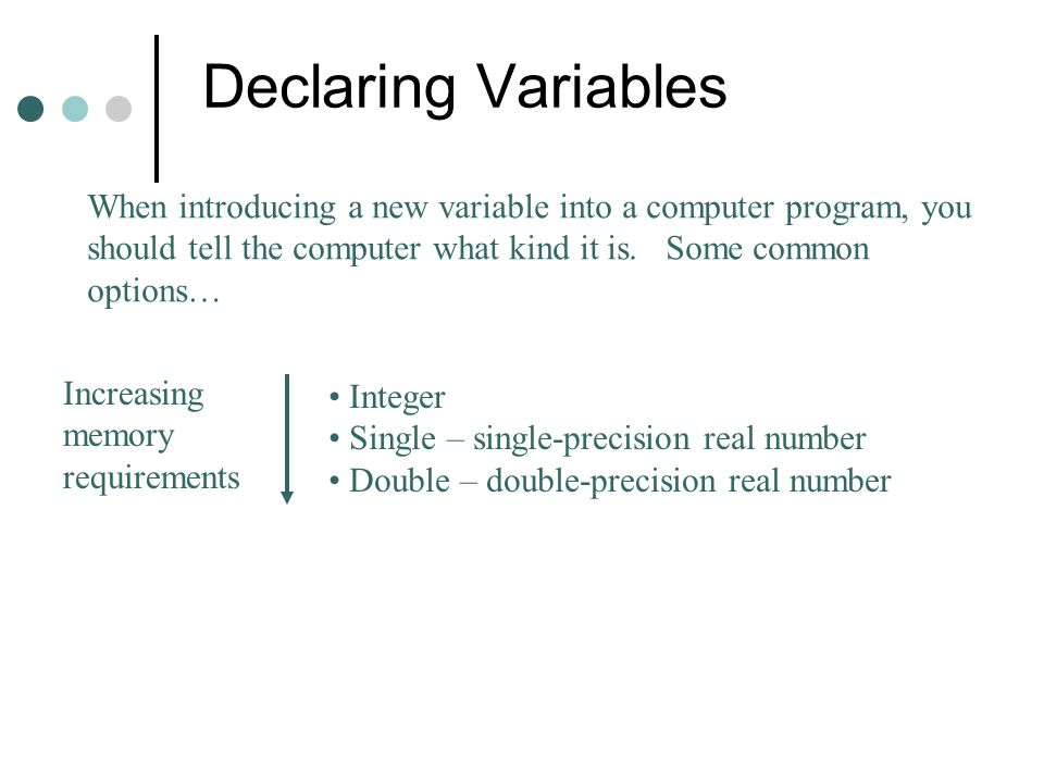 Declaring Variables When introducing a new variable into a computer program, you should tell the computer what kind it is. Some common options…