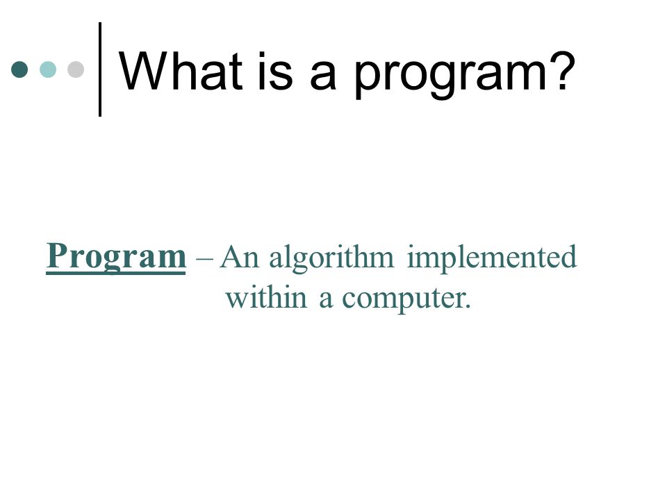 What is a program Program – An algorithm implemented within a computer.