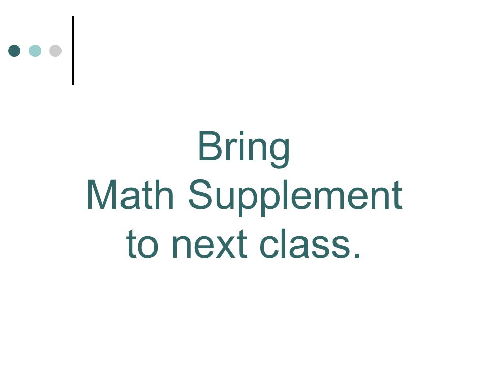 Bring Math Supplement to next class.