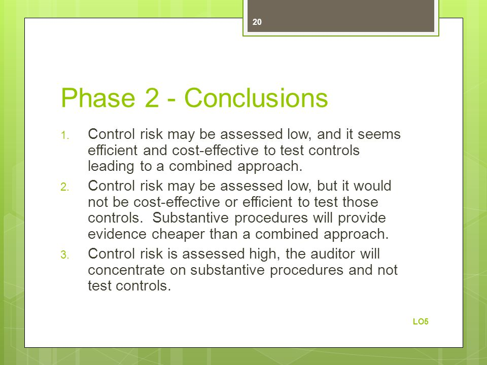 Phase 2 - Conclusions Control risk may be assessed low, and it seems efficient and cost-effective to test controls leading to a combined approach.