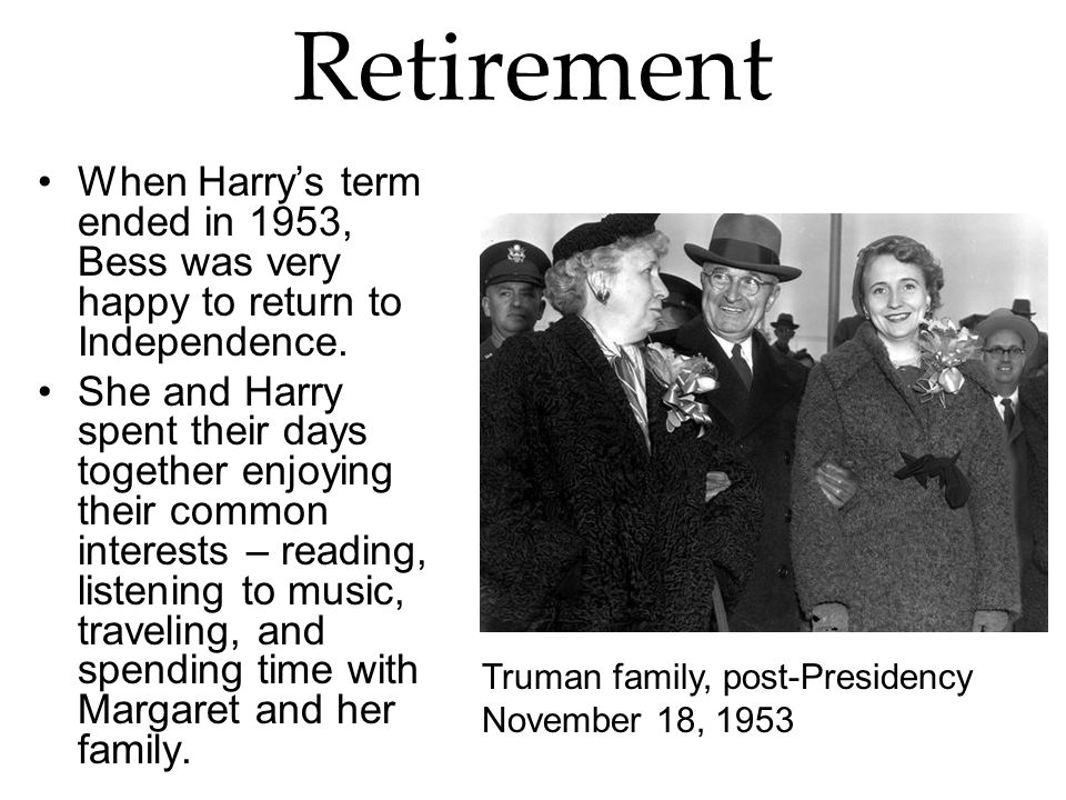 Retirement When Harry's term ended in 1953, Bess was very happy to return to Independence.