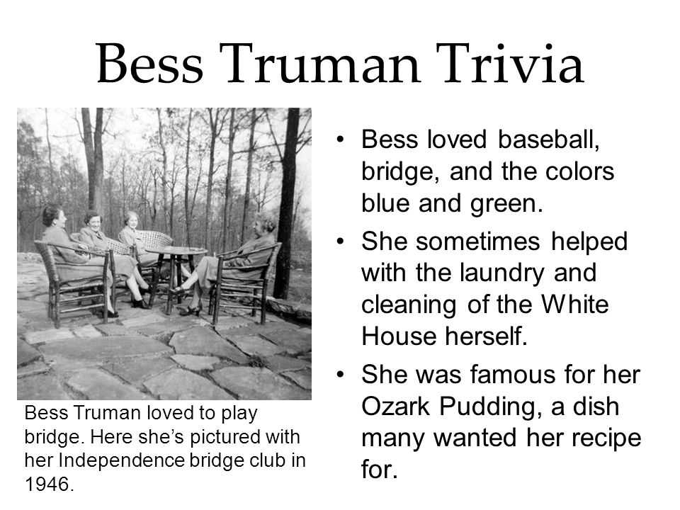 Bess Truman Trivia Bess loved baseball, bridge, and the colors blue and green.