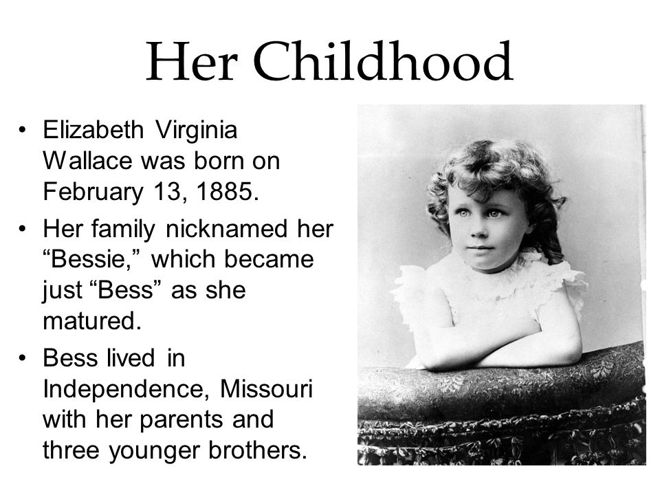 Her Childhood Elizabeth Virginia Wallace was born on February 13, 1885. Her family nicknamed her Bessie, which became just Bess as she matured.