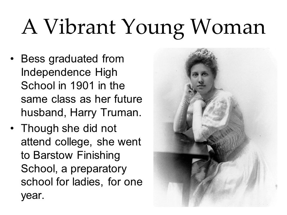 A Vibrant Young Woman Bess graduated from Independence High School in 1901 in the same class as her future husband, Harry Truman.