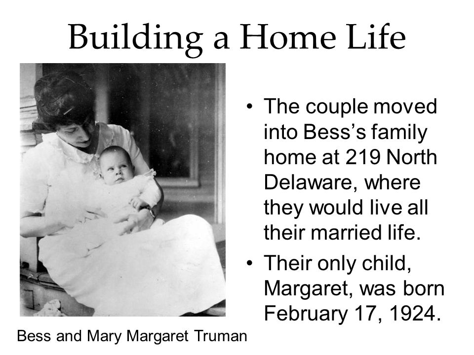 Building a Home Life The couple moved into Bess's family home at 219 North Delaware, where they would live all their married life.