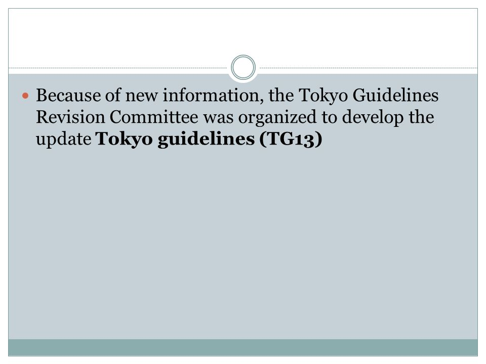 Because of new information, the Tokyo Guidelines Revision Committee was organized to develop the update Tokyo guidelines (TG13)