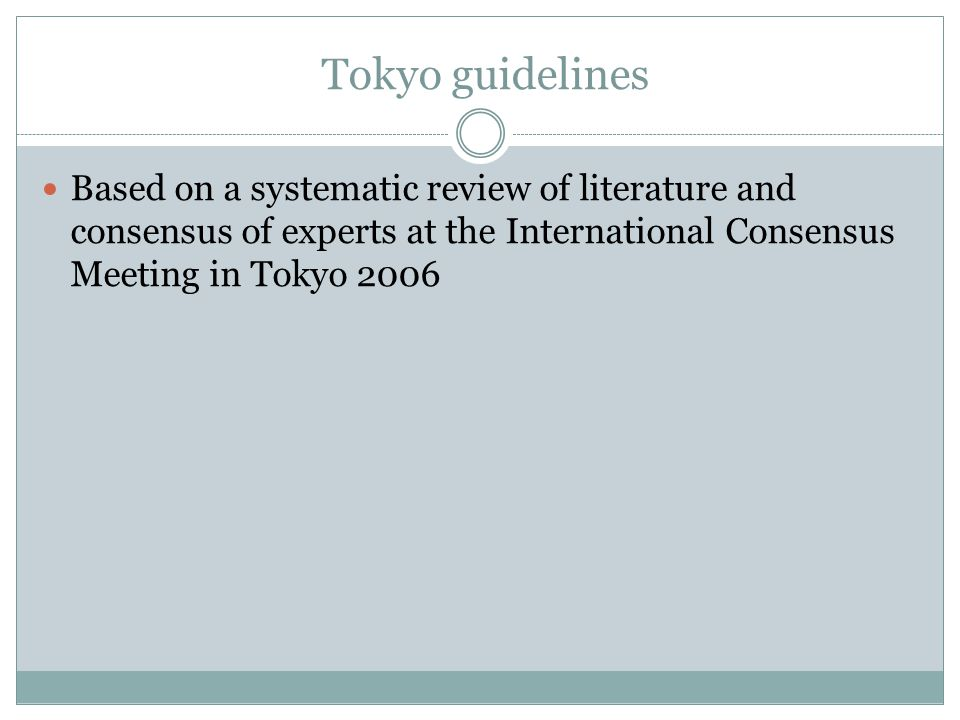 Tokyo guidelines Based on a systematic review of literature and consensus of experts at the International Consensus Meeting in Tokyo 2006.