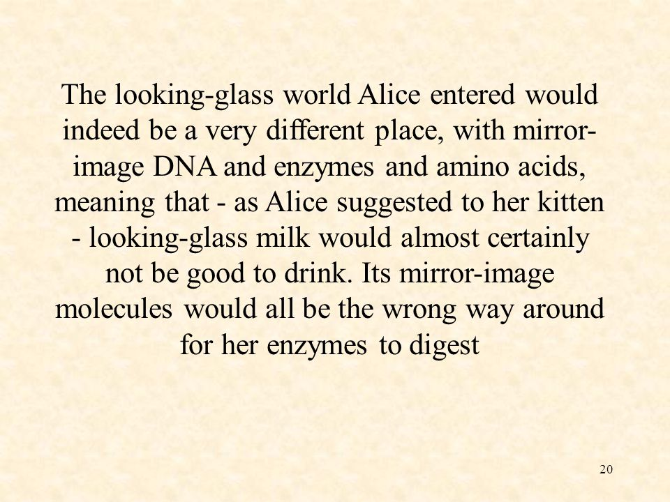 The looking-glass world Alice entered would indeed be a very different place, with mirror-image DNA and enzymes and amino acids, meaning that - as Alice suggested to her kitten - looking-glass milk would almost certainly not be good to drink.