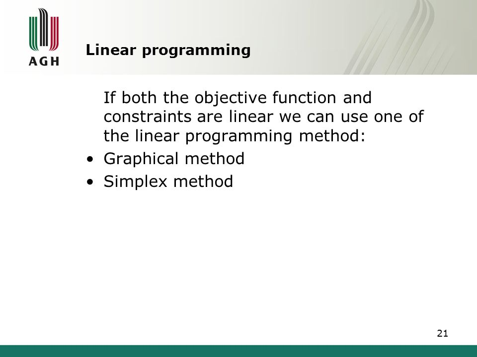 Linear programming If both the objective function and constraints are linear we can use one of the linear programming method: